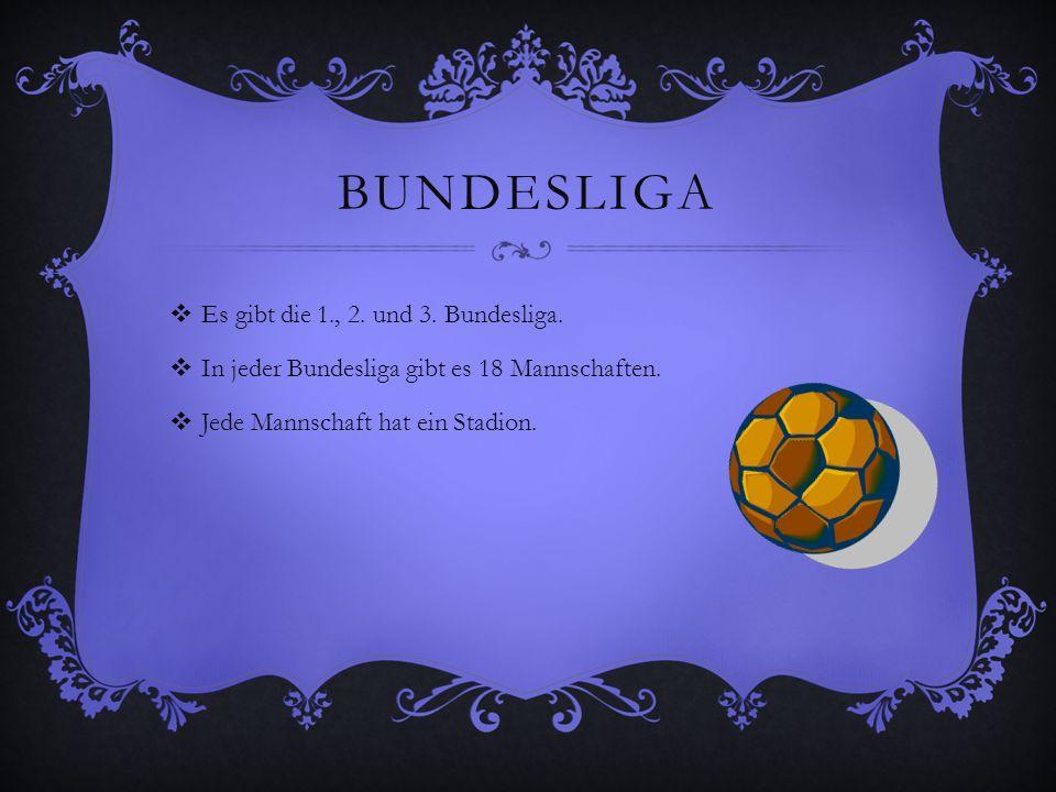 BUNDESLIGA Es gibt die 1., 2. und 3. Bundesliga. In jeder Bundesliga gibt es 18 Mannschaften. Jede Mannschaft hat ein Stadion.