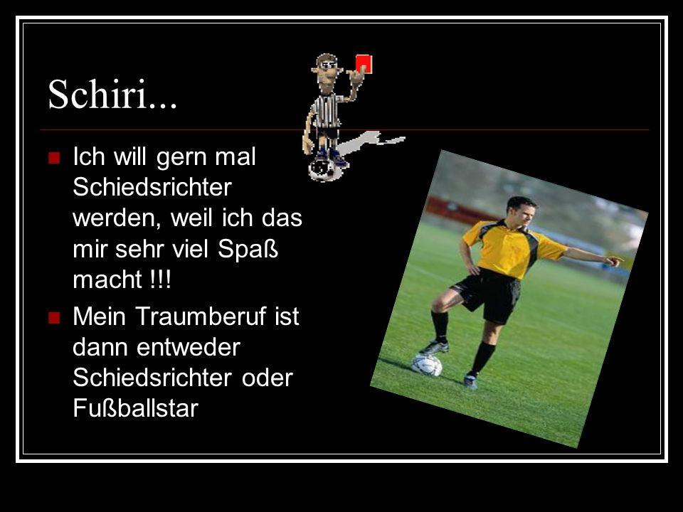 Schiri...Ich will gern mal Schiedsrichter werden, weil ich das mir sehr viel Spaß macht !!.