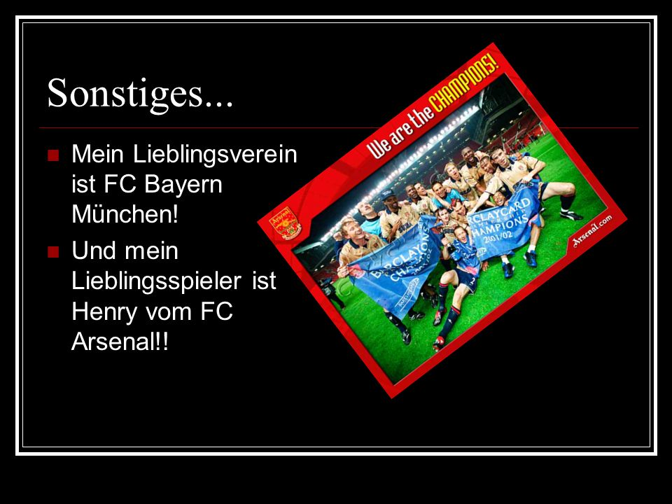 Sonstiges...Mein Lieblingsverein ist FC Bayern München.