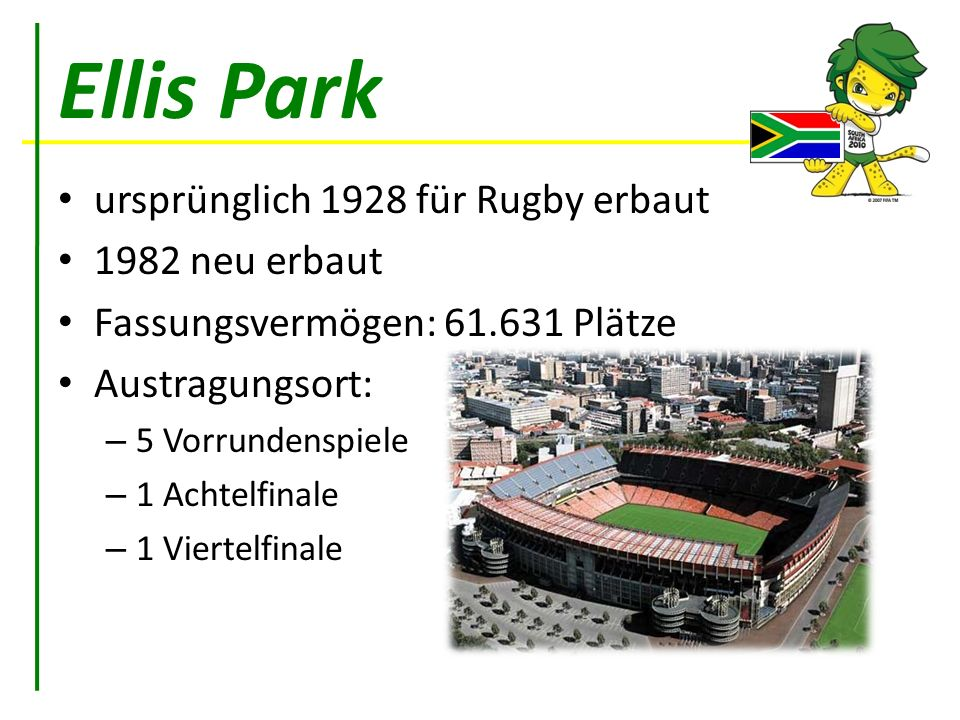 Ellis Park ursprünglich 1928 für Rugby erbaut 1982 neu erbaut Fassungsvermögen: 61.631 Plätze Austragungsort: – 5 Vorrundenspiele – 1 Achtelfinale – 1