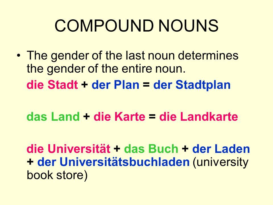 COMPOUND NOUNS The gender of the last noun determines the gender of the entire noun. die Stadt + der Plan = der Stadtplan das Land + die Karte = die L