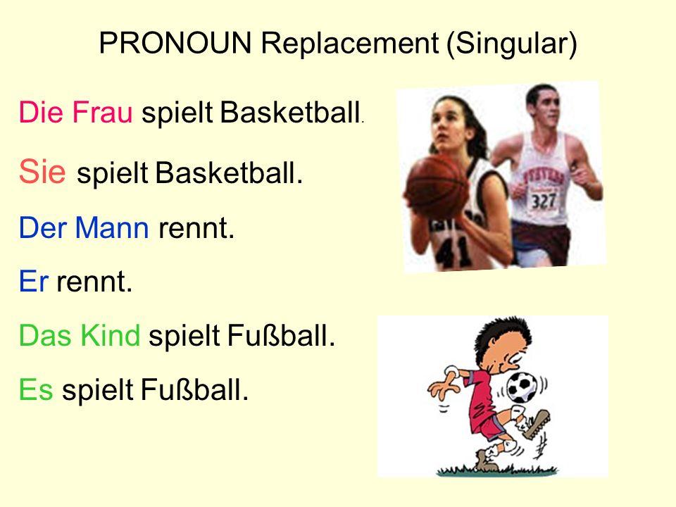 PRONOUN Replacement (Singular) Die Frau spielt Basketball. Sie spielt Basketball. Der Mann rennt. Er rennt. Das Kind spielt Fußball. Es spielt Fußball