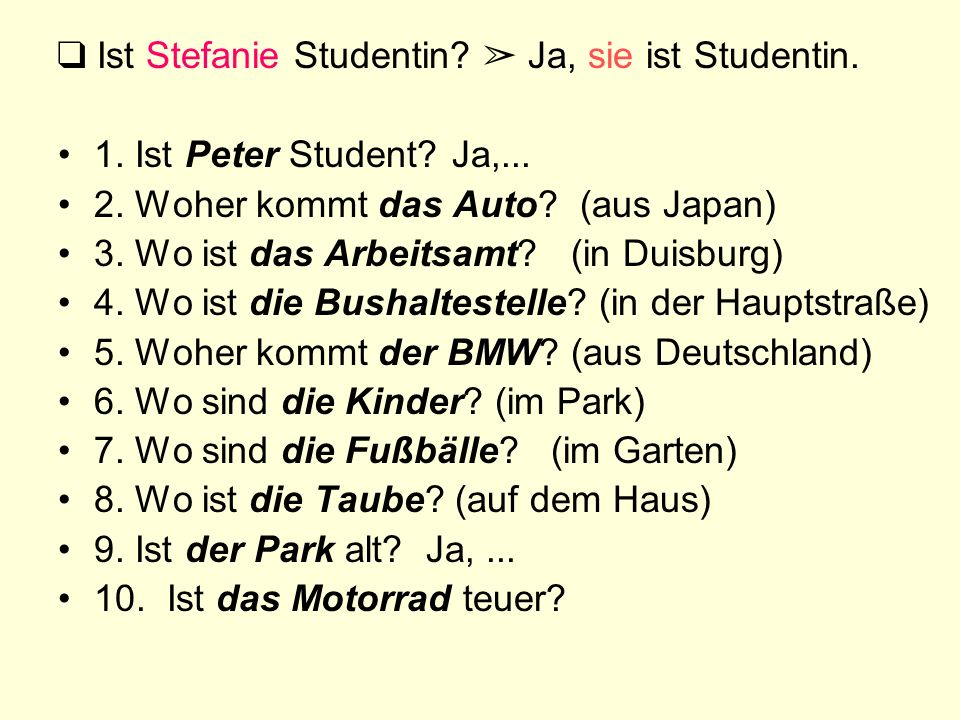 Ist Stefanie Studentin? Ja, sie ist Studentin. 1. Ist Peter Student? Ja,... 2. Woher kommt das Auto? (aus Japan) 3. Wo ist das Arbeitsamt? (in Duisbur
