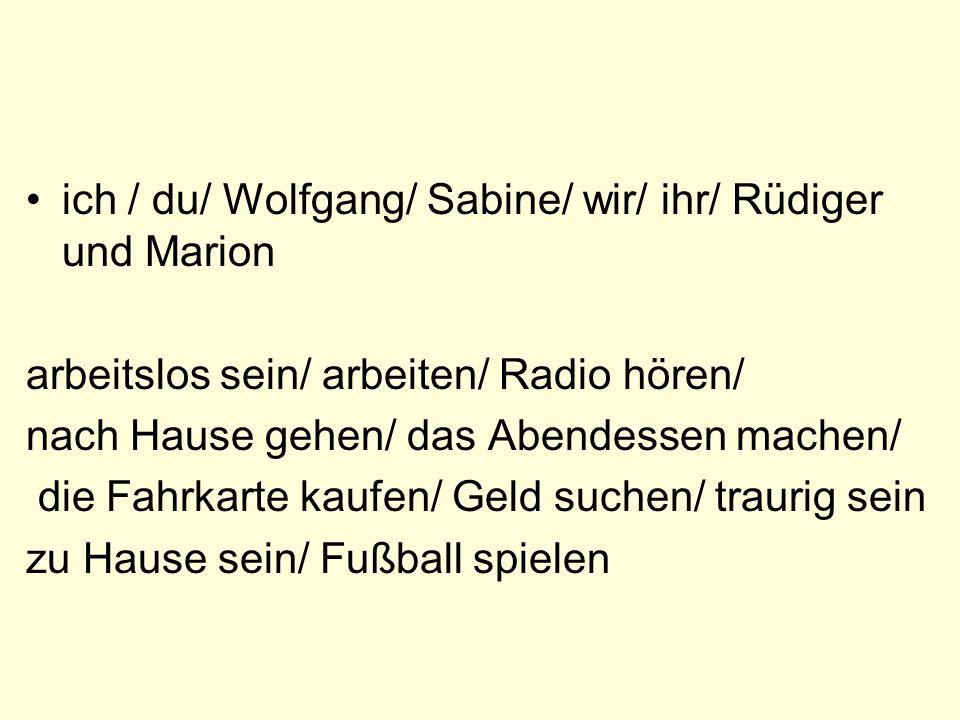ich / du/ Wolfgang/ Sabine/ wir/ ihr/ Rüdiger und Marion arbeitslos sein/ arbeiten/ Radio hören/ nach Hause gehen/ das Abendessen machen/ die Fahrkart