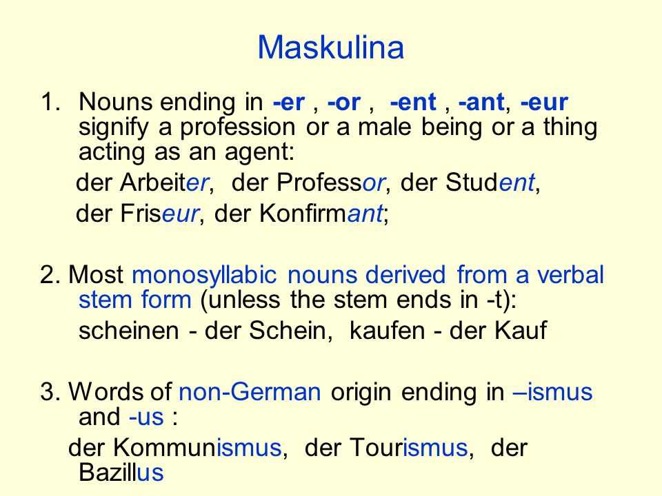Maskulina 1.Nouns ending in -er, -or, -ent, -ant, -eur signify a profession or a male being or a thing acting as an agent: der Arbeiter, der Professor
