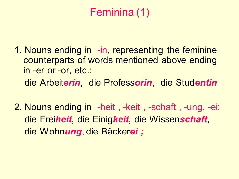 Feminina (1) 1. Nouns ending in -in, representing the feminine counterparts of words mentioned above ending in -er or -or, etc.: die Arbeiterin, die P