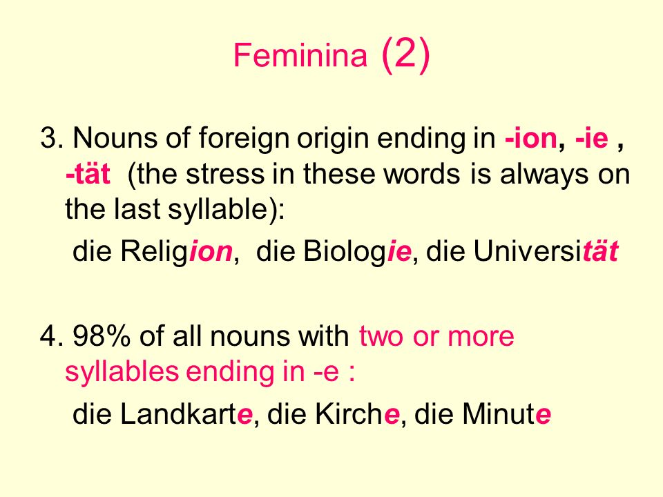 Feminina (2) 3. Nouns of foreign origin ending in -ion, -ie, -tät (the stress in these words is always on the last syllable): die Religion, die Biolog
