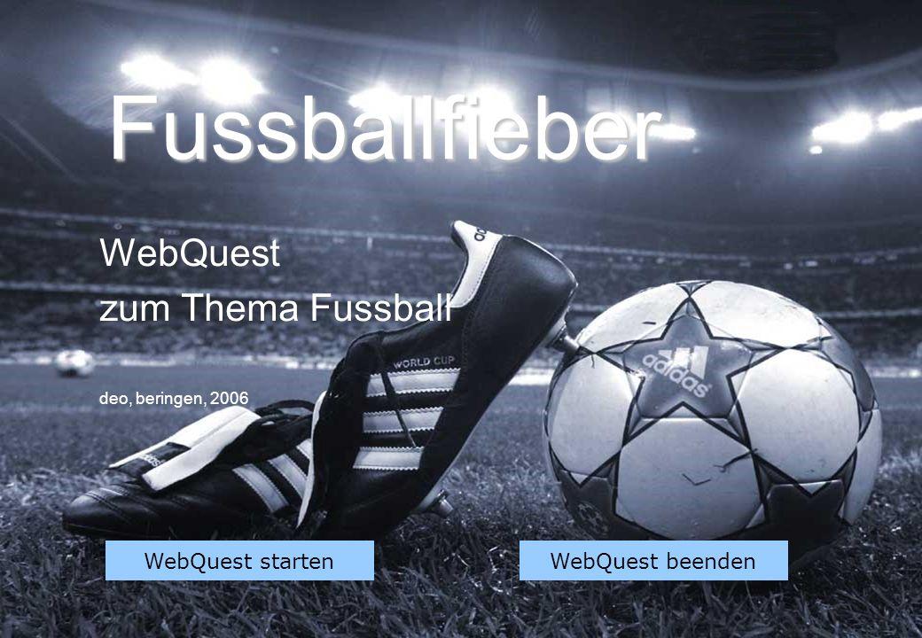 Fussballfieber WebQuest zum Thema Fussball deo, beringen, 2006 WebQuest startenWebQuest beenden