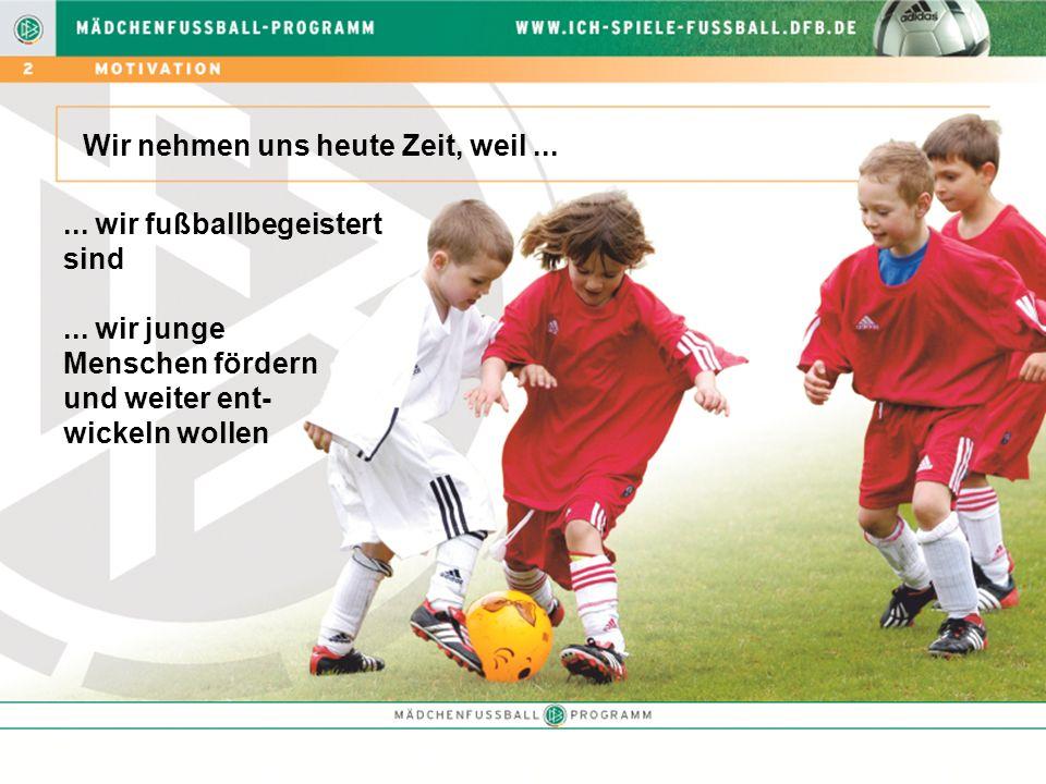 Wir nehmen uns heute Zeit, weil...... wir fußballbegeistert sind... wir junge Menschen fördern und weiter ent- wickeln wollen