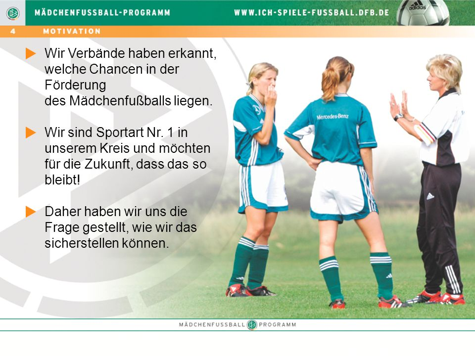 Wir Verbände haben erkannt, welche Chancen in der Förderung des Mädchenfußballs liegen. Wir sind Sportart Nr. 1 in unserem Kreis und möchten für die Z