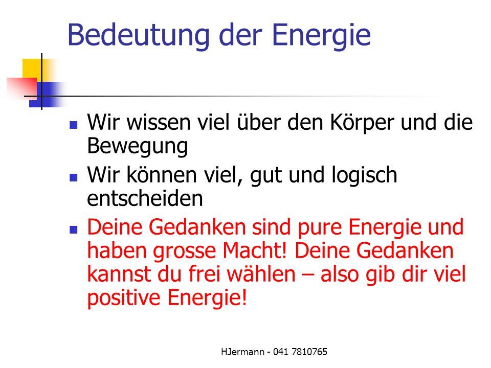 HJermann - 041 7810765 Bedeutung der Energie Wir wissen viel über den Körper und die Bewegung Wir können viel, gut und logisch entscheiden Deine Gedan