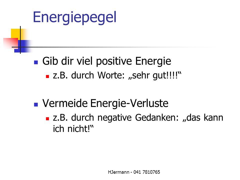 HJermann - 041 7810765 Energiepegel Gib dir viel positive Energie z.B. durch Worte: sehr gut!!!! Vermeide Energie-Verluste z.B. durch negative Gedanke