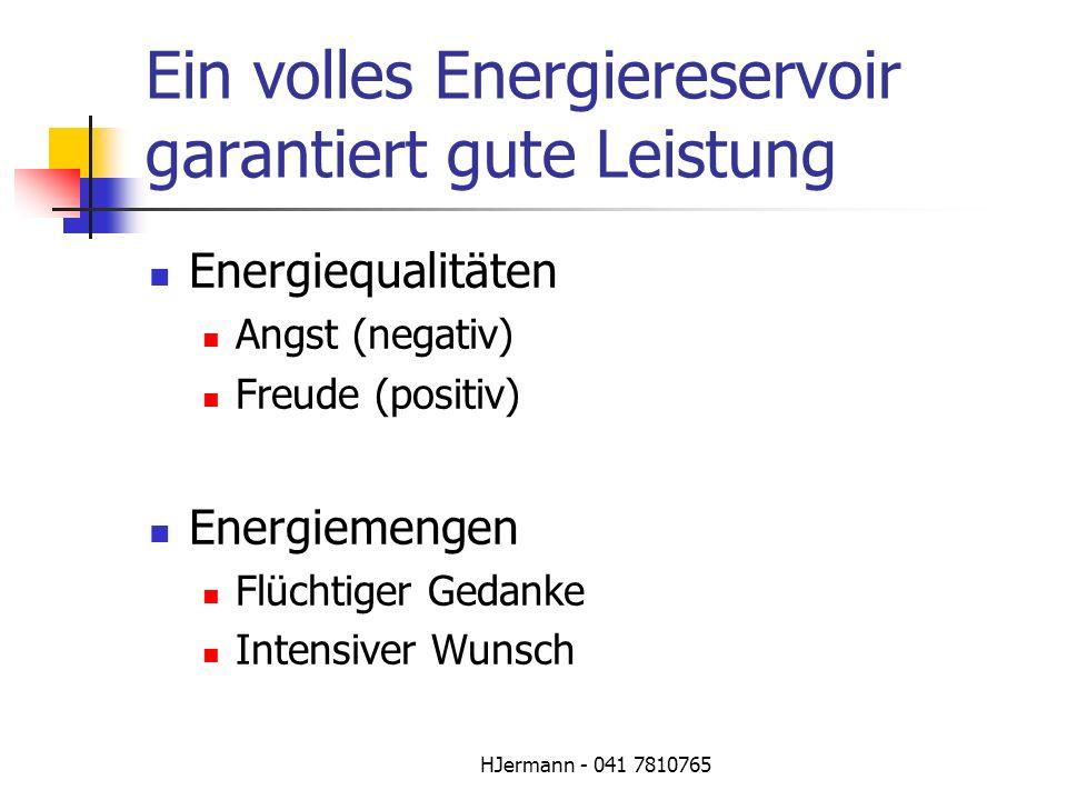 HJermann - 041 7810765 Ein volles Energiereservoir garantiert gute Leistung Energiequalitäten Angst (negativ) Freude (positiv) Energiemengen Flüchtige