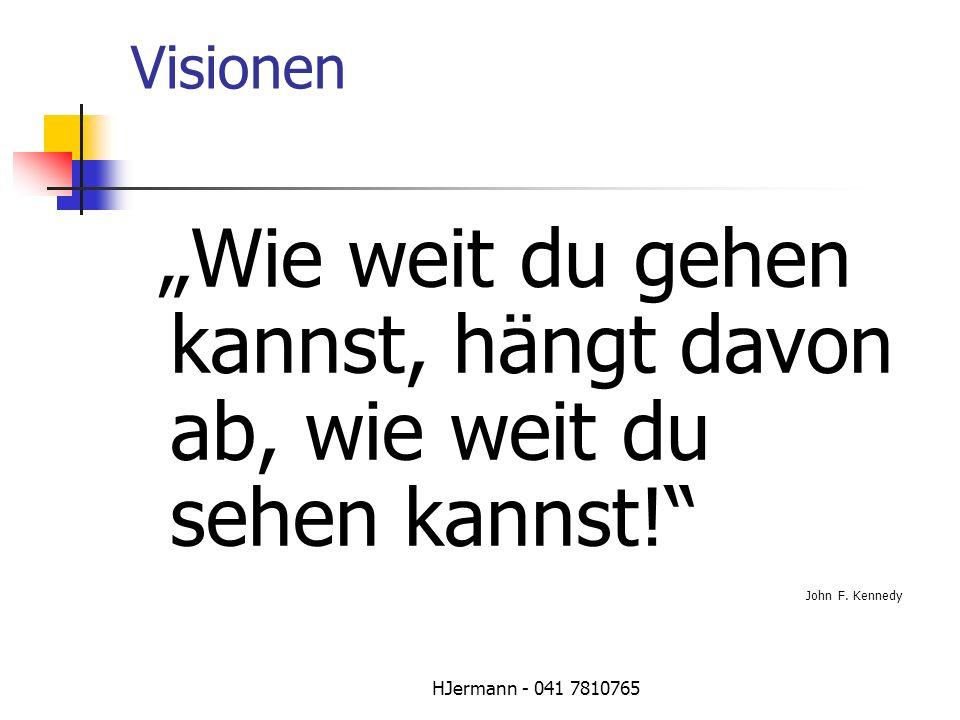 HJermann - 041 7810765 Visionen Wie weit du gehen kannst, hängt davon ab, wie weit du sehen kannst! John F. Kennedy