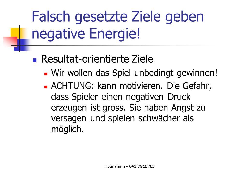 HJermann - 041 7810765 Falsch gesetzte Ziele geben negative Energie! Resultat-orientierte Ziele Wir wollen das Spiel unbedingt gewinnen! ACHTUNG: kann
