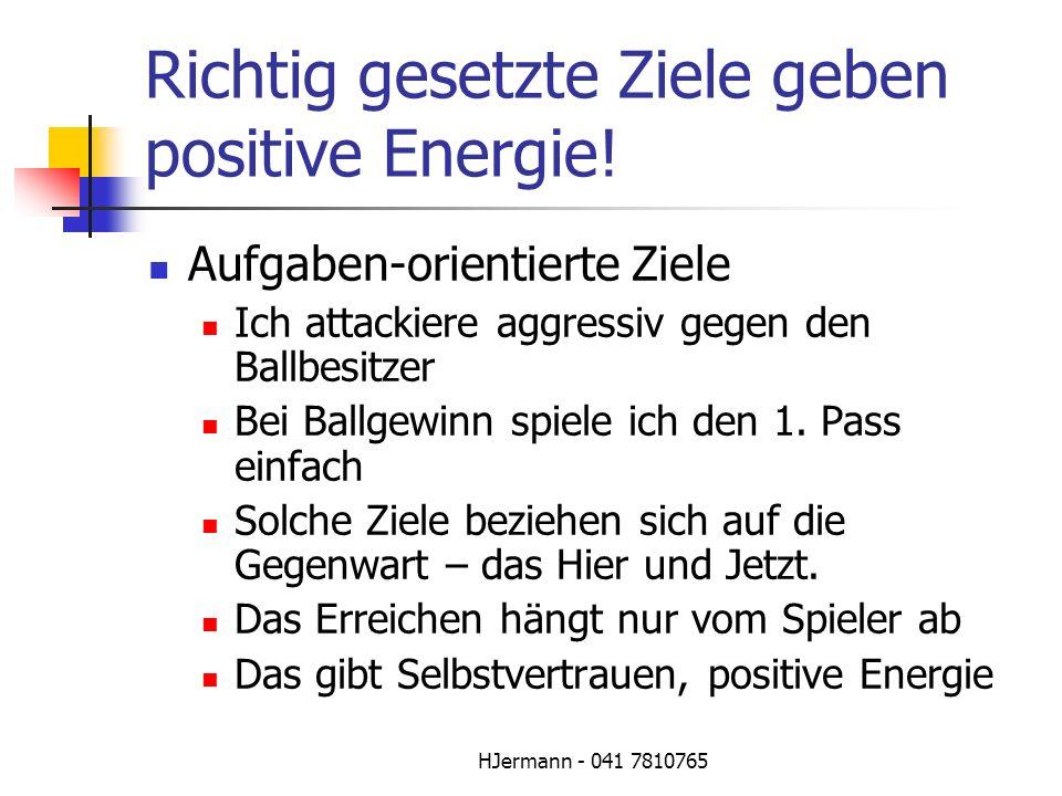 HJermann - 041 7810765 Richtig gesetzte Ziele geben positive Energie! Aufgaben-orientierte Ziele Ich attackiere aggressiv gegen den Ballbesitzer Bei B
