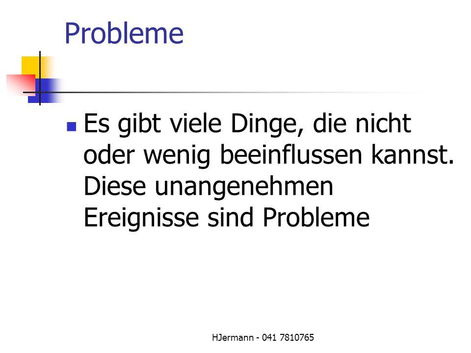 HJermann - 041 7810765 Probleme Es gibt viele Dinge, die nicht oder wenig beeinflussen kannst. Diese unangenehmen Ereignisse sind Probleme