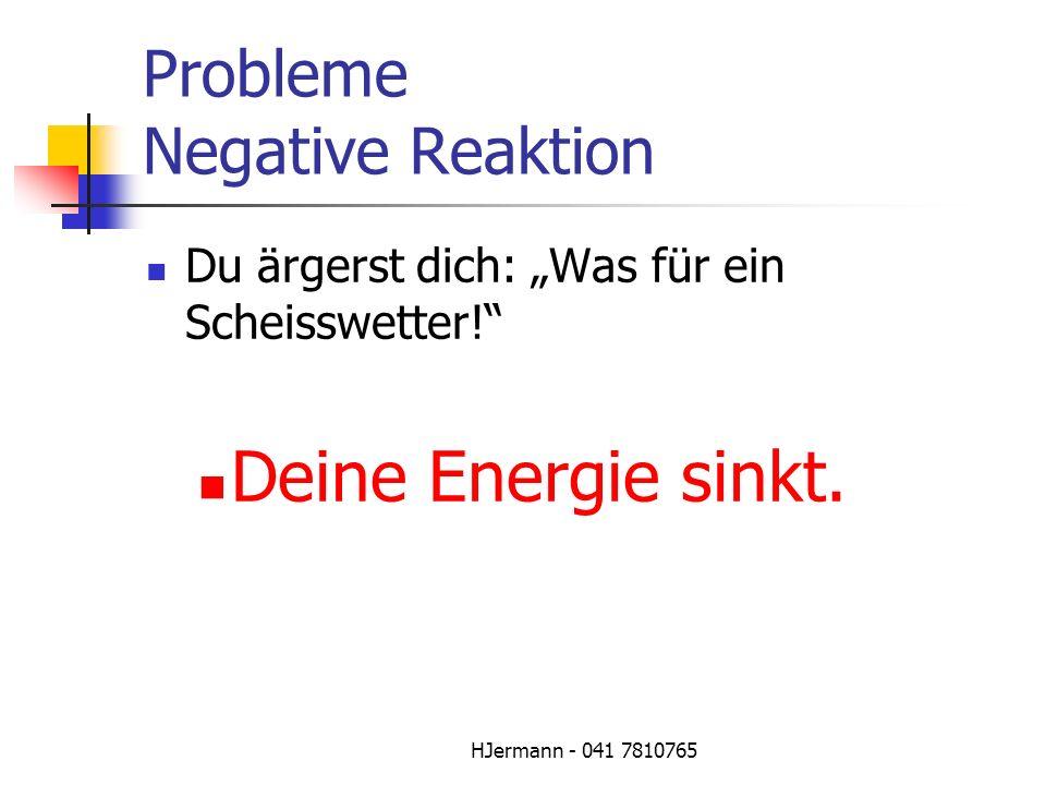 HJermann - 041 7810765 Probleme Negative Reaktion Du ärgerst dich: Was für ein Scheisswetter! Deine Energie sinkt.