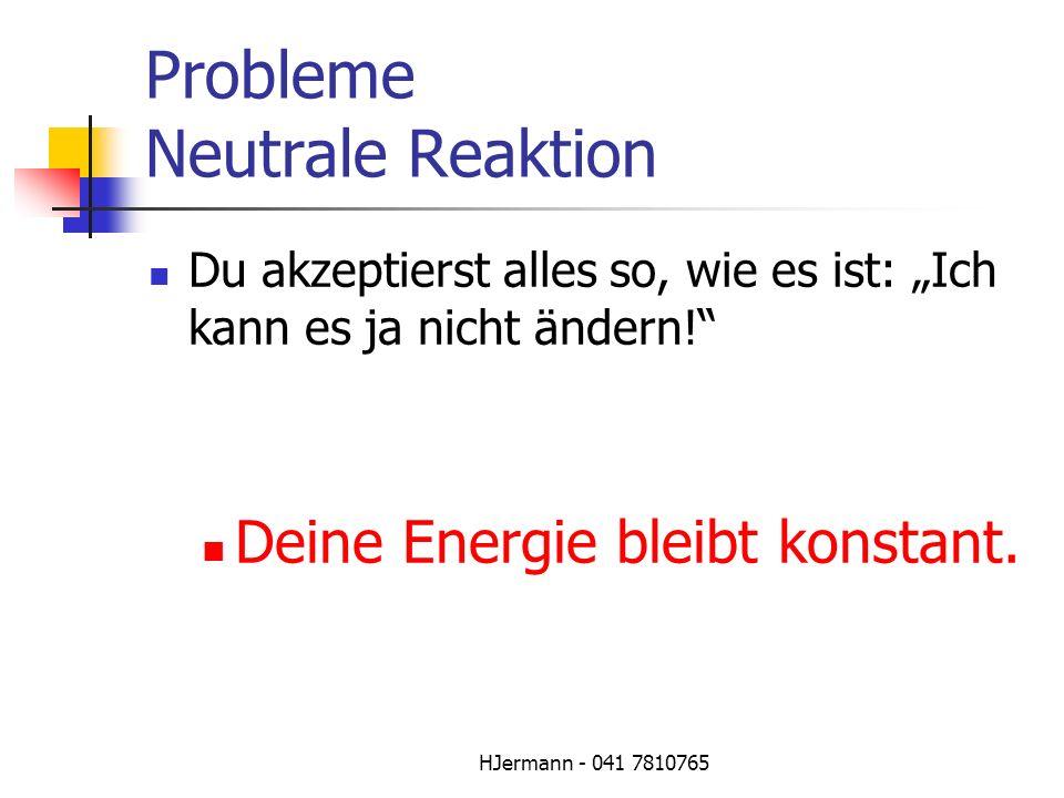 HJermann - 041 7810765 Probleme Neutrale Reaktion Du akzeptierst alles so, wie es ist: Ich kann es ja nicht ändern! Deine Energie bleibt konstant.