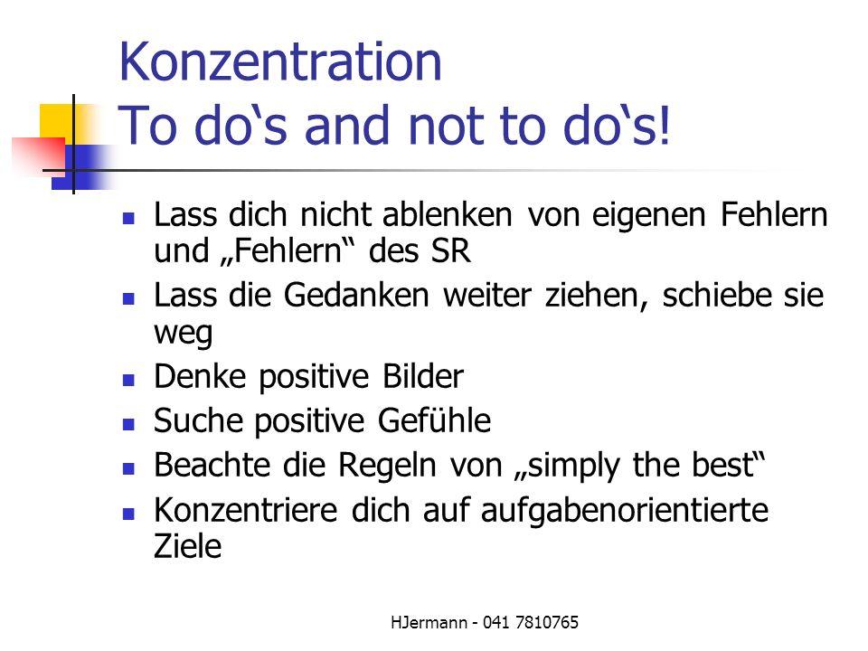 HJermann - 041 7810765 Konzentration To dos and not to dos! Lass dich nicht ablenken von eigenen Fehlern und Fehlern des SR Lass die Gedanken weiter z