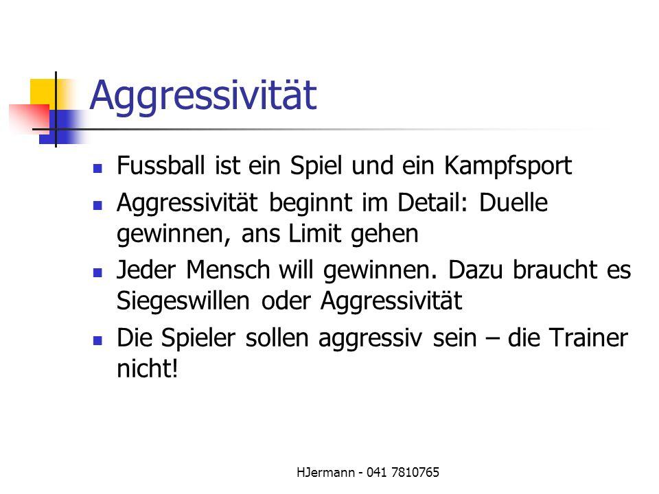HJermann - 041 7810765 Aggressivität Fussball ist ein Spiel und ein Kampfsport Aggressivität beginnt im Detail: Duelle gewinnen, ans Limit gehen Jeder