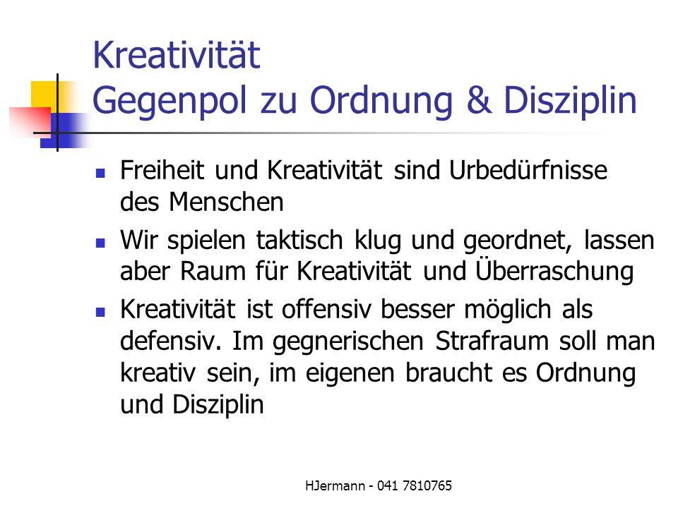 HJermann - 041 7810765 Kreativität Gegenpol zu Ordnung & Disziplin Freiheit und Kreativität sind Urbedürfnisse des Menschen Wir spielen taktisch klug