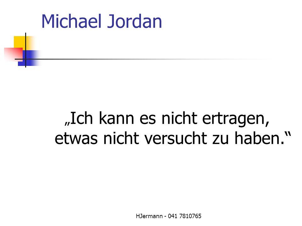 HJermann - 041 7810765 Michael Jordan Ich kann es nicht ertragen, etwas nicht versucht zu haben.