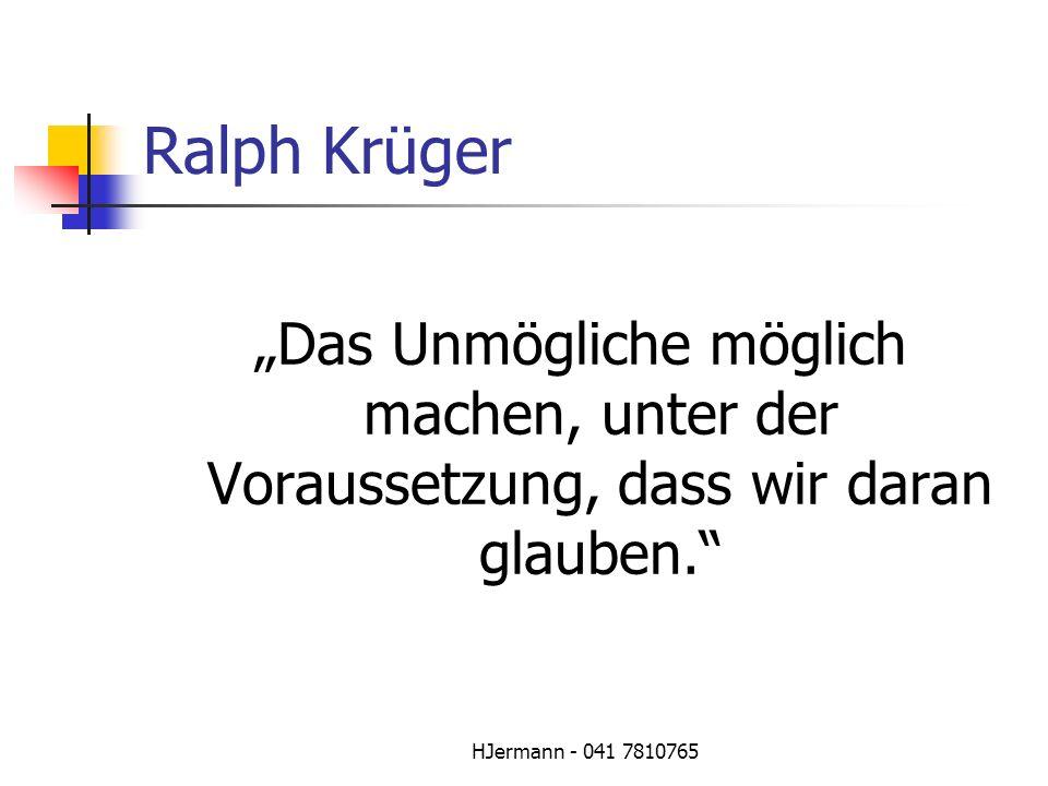 HJermann - 041 7810765 Ralph Krüger Das Unmögliche möglich machen, unter der Voraussetzung, dass wir daran glauben.