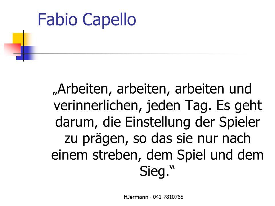 HJermann - 041 7810765 Fabio Capello Arbeiten, arbeiten, arbeiten und verinnerlichen, jeden Tag. Es geht darum, die Einstellung der Spieler zu prägen,