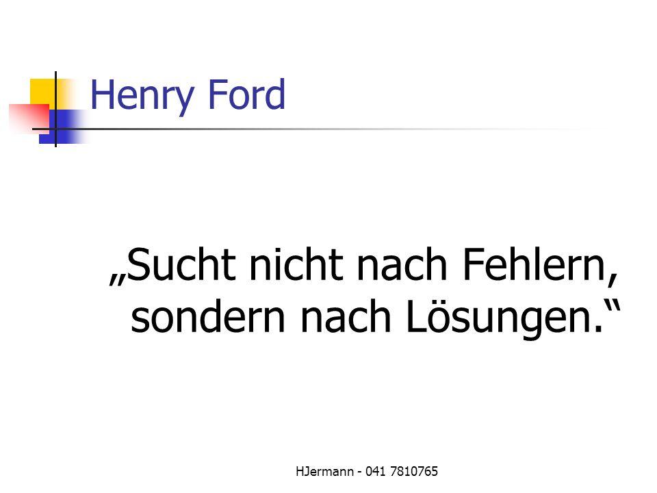 HJermann - 041 7810765 Henry Ford Sucht nicht nach Fehlern, sondern nach Lösungen.