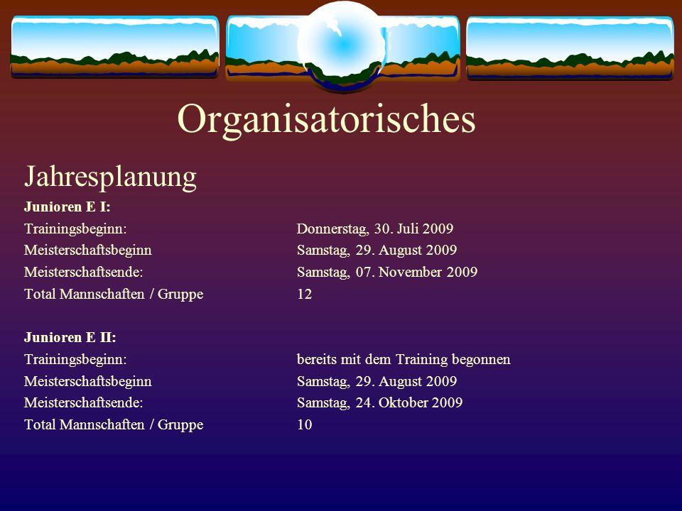 Organisatorisches Jahresplanung Junioren E I: Trainingsbeginn:Donnerstag, 30. Juli 2009 MeisterschaftsbeginnSamstag, 29. August 2009 Meisterschaftsend