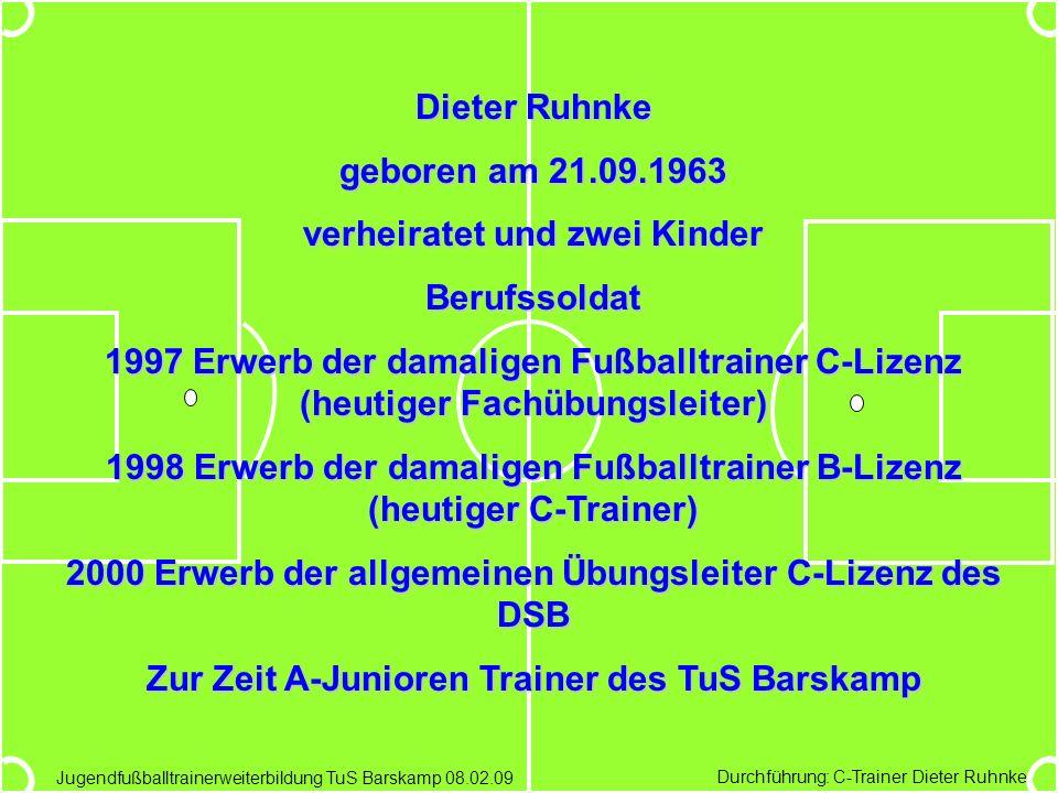 Durchführung: C-Trainer Dieter Ruhnke Jugendfußballtrainerweiterbildung TuS Barskamp 08.02.09 Dieter Ruhnke geboren am 21.09.1963 verheiratet und zwei