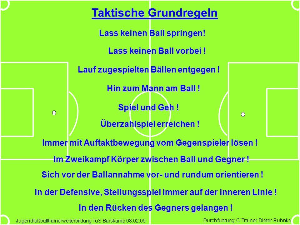 Durchführung: C-Trainer Dieter Ruhnke Jugendfußballtrainerweiterbildung TuS Barskamp 08.02.09 Taktische Grundregeln Lass keinen Ball springen! Lass ke