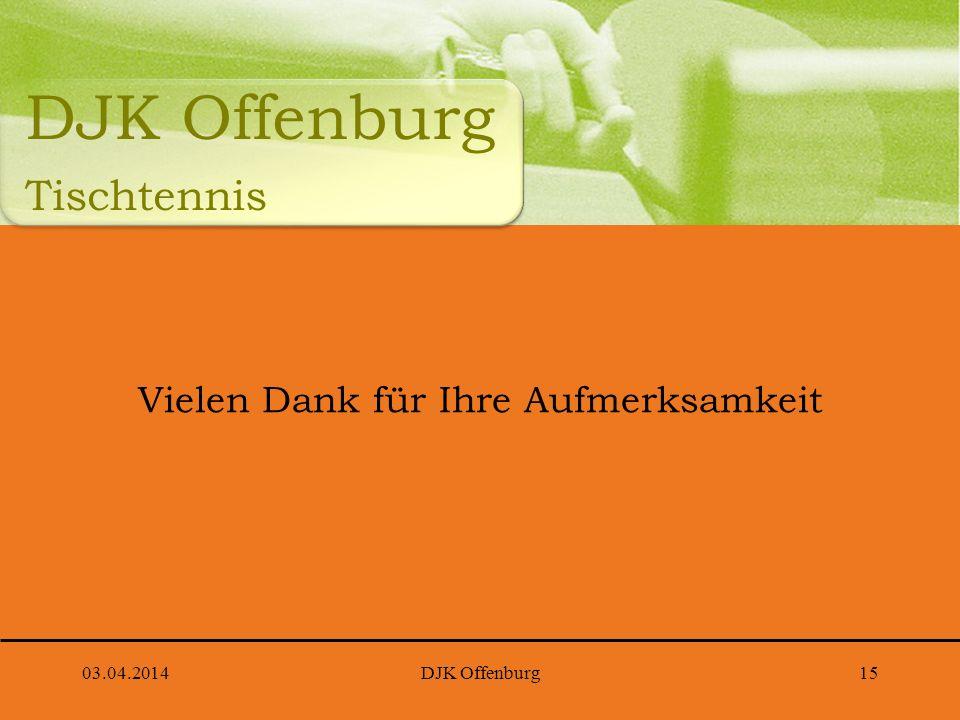 03.04.2014DJK Offenburg15 Vielen Dank für Ihre Aufmerksamkeit DJK Offenburg Tischtennis