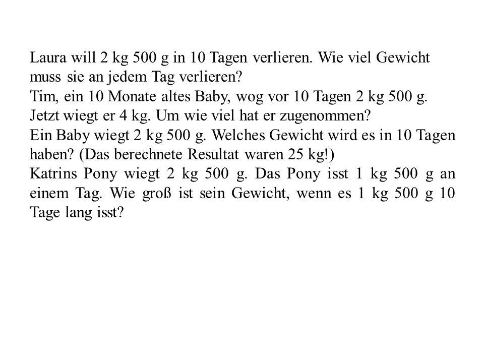 Laura will 2 kg 500 g in 10 Tagen verlieren. Wie viel Gewicht muss sie an jedem Tag verlieren? Tim, ein 10 Monate altes Baby, wog vor 10 Tagen 2 kg 50
