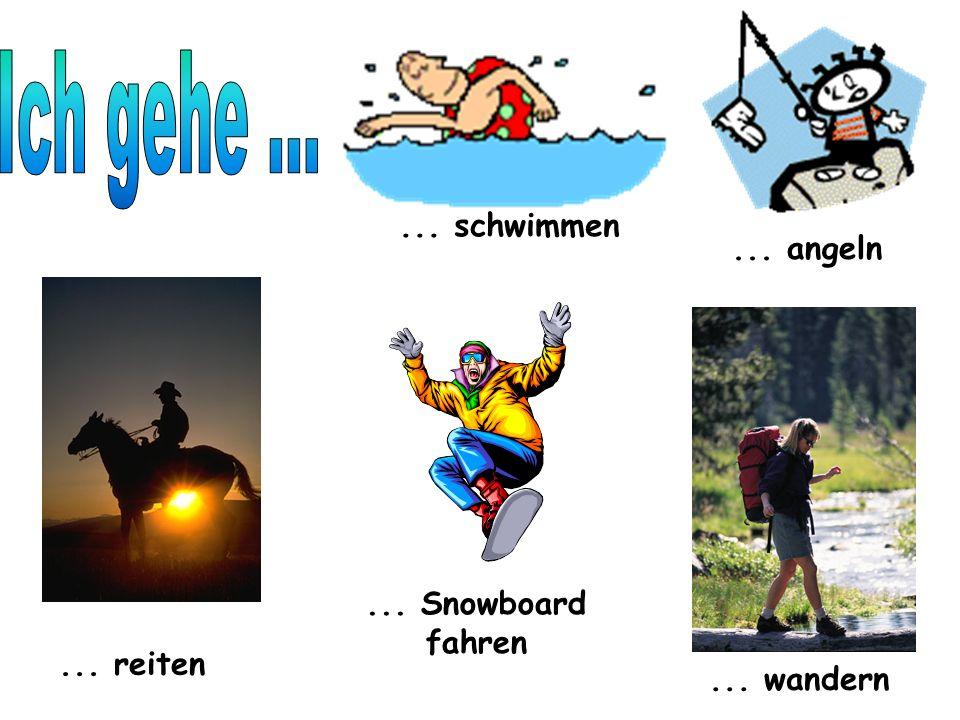 ... schwimmen... angeln... reiten... Snowboard fahren... wandern