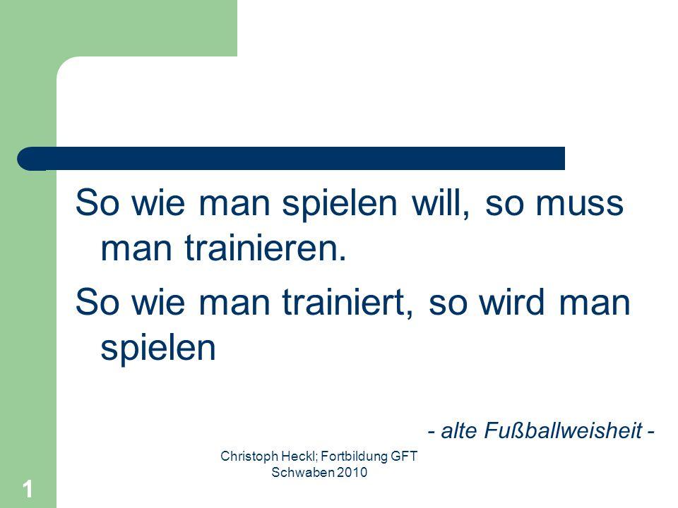 Christoph Heckl; Fortbildung GFT Schwaben 2010 1 So wie man spielen will, so muss man trainieren.