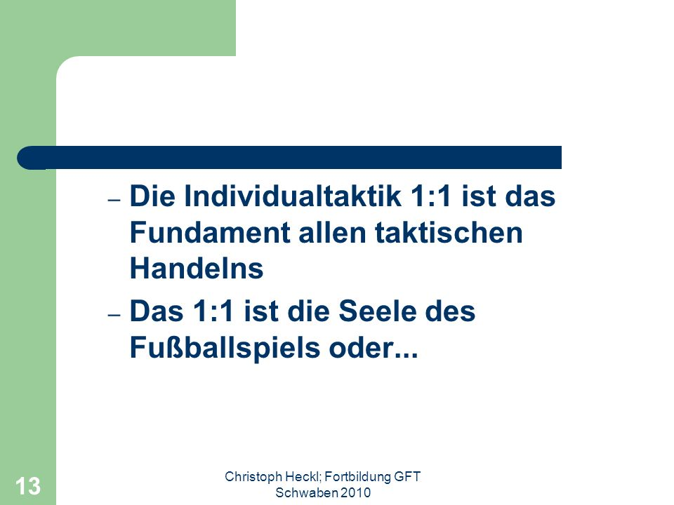 Christoph Heckl; Fortbildung GFT Schwaben 2010 12 Taktik Einzeltaktik / Individualtaktik Gruppentaktik Mannschaftstaktik Taktik der Standardsituatione