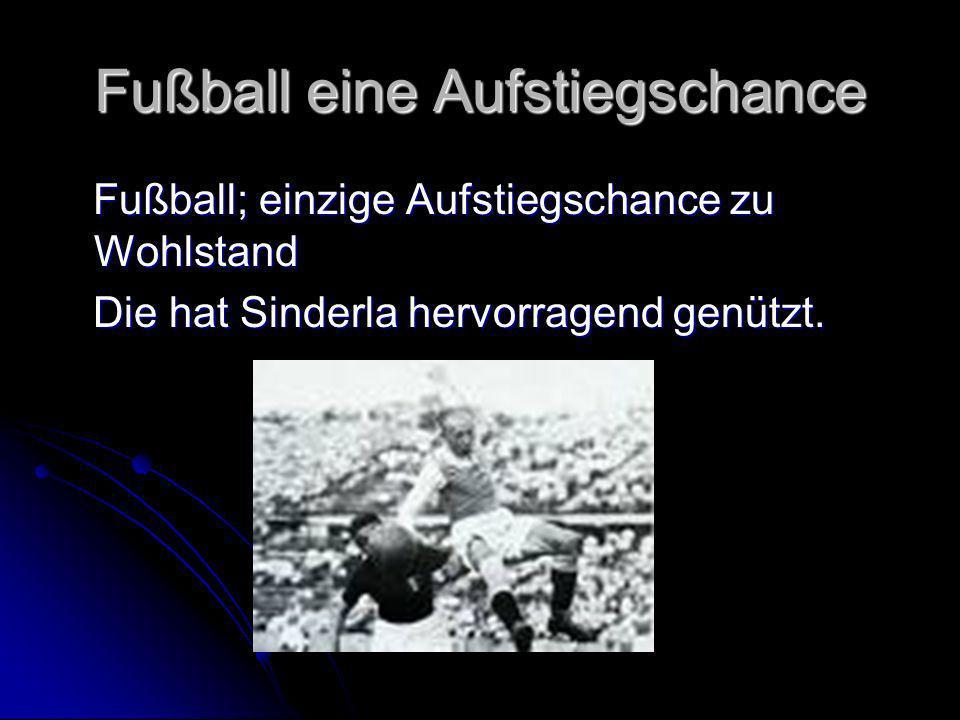 Fußball eine Aufstiegschance Fußball; einzige Aufstiegschance zu Wohlstand Fußball; einzige Aufstiegschance zu Wohlstand Die hat Sinderla hervorragend genützt.