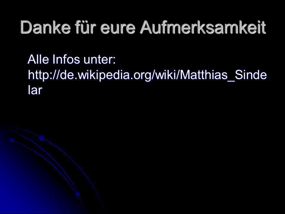 Danke für eure Aufmerksamkeit Alle Infos unter: http://de.wikipedia.org/wiki/Matthias_Sinde lar Alle Infos unter: http://de.wikipedia.org/wiki/Matthia