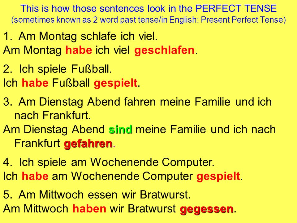 Basic Rules for using the Perfect Tense: You need to use one of the 2 helping verbs: haben OR sein + ge ________ t (this form is called the past participle) (or an irregular past participle like gegessen, gefahren) Ich habe Fußball gespielt.