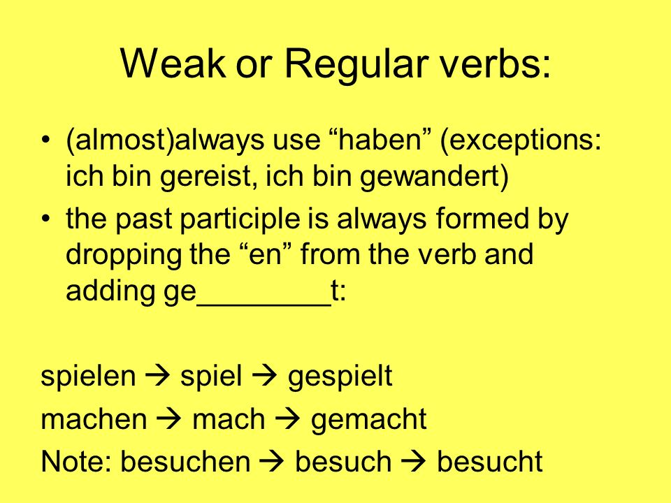 Weak or Regular verbs: (almost)always use haben (exceptions: ich bin gereist, ich bin gewandert) the past participle is always formed by dropping the en from the verb and adding ge________t: spielen spiel gespielt machen mach gemacht Note: besuchen besuch besucht
