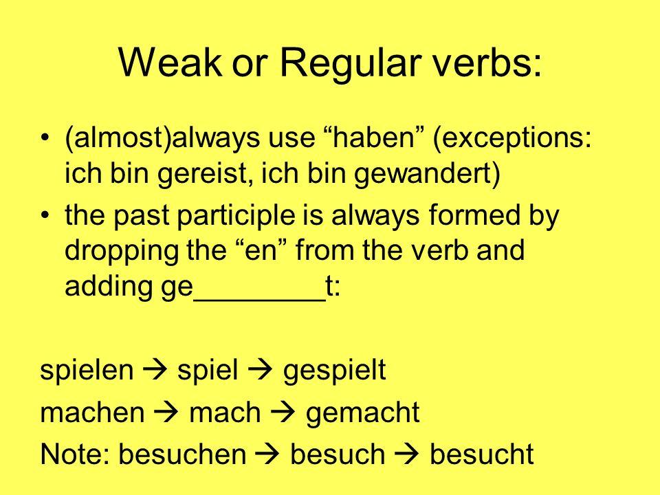 Weak or Regular verbs: (almost)always use haben (exceptions: ich bin gereist, ich bin gewandert) the past participle is always formed by dropping the