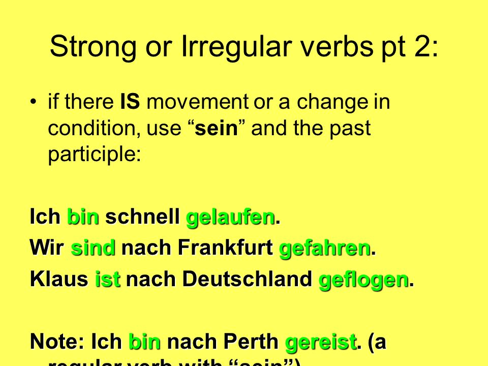 Strong or Irregular verbs pt 2: if there IS movement or a change in condition, use sein and the past participle: Ich bin schnell gelaufen. Wir sind na