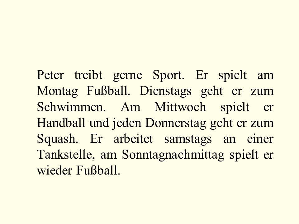 Peter treibt gerne Sport. Er spielt am Montag Fußball. Dienstags geht er zum Schwimmen. Am Mittwoch spielt er Handball und jeden Donnerstag geht er zu