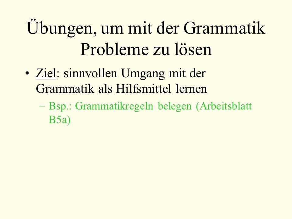 Übungen, um mit der Grammatik Probleme zu lösen Ziel: sinnvollen Umgang mit der Grammatik als Hilfsmittel lernen –Bsp.: Grammatikregeln belegen (Arbei