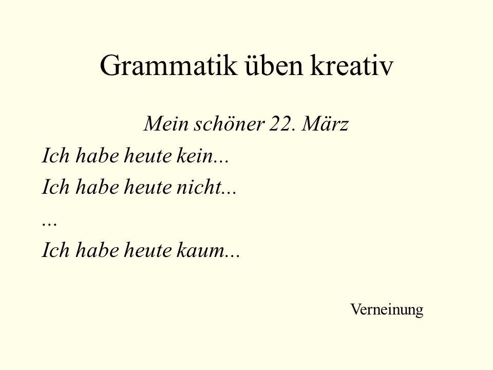 Grammatik üben kreativ Mein schöner 22. März Ich habe heute kein... Ich habe heute nicht...... Ich habe heute kaum... Verneinung