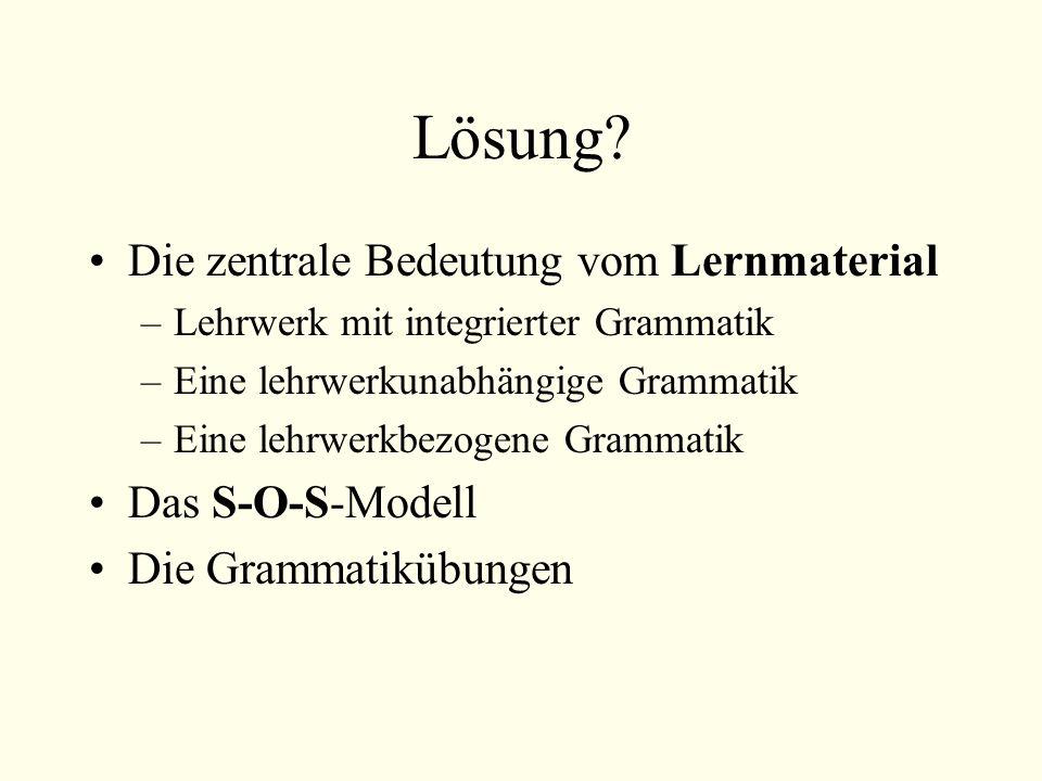 Lösung? Die zentrale Bedeutung vom Lernmaterial –Lehrwerk mit integrierter Grammatik –Eine lehrwerkunabhängige Grammatik –Eine lehrwerkbezogene Gramma