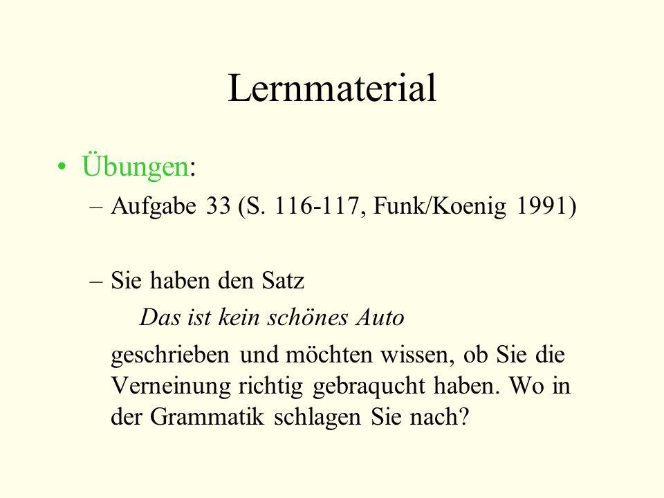 Lernmaterial Übungen: –Aufgabe 33 (S. 116-117, Funk/Koenig 1991) –Sie haben den Satz Das ist kein schönes Auto geschrieben und möchten wissen, ob Sie