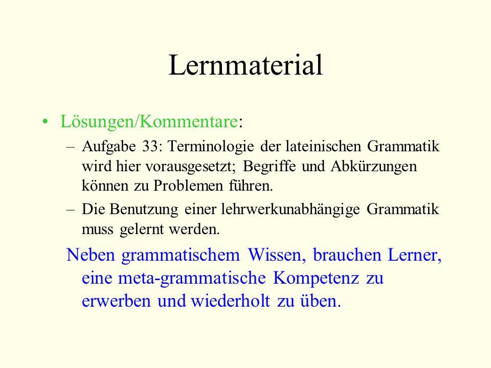 Lernmaterial Lösungen/Kommentare: –Aufgabe 33: Terminologie der lateinischen Grammatik wird hier vorausgesetzt; Begriffe und Abkürzungen können zu Pro